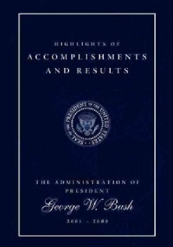 Highlights of Accomplishments and Results: The Administration of President George W. Bush 2001 - 2009 (Paperback)