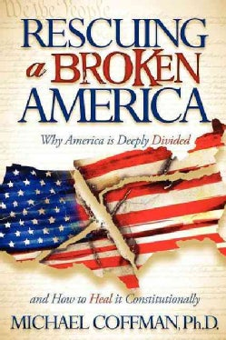 Rescuing a Broken America: Why America Is Deeply Divided and How to Heal It Constitutionally (Paperback)