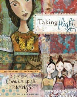 Taking Flight: Inspiration and Techniques to Give Your Creative Spirit Wings (Paperback)