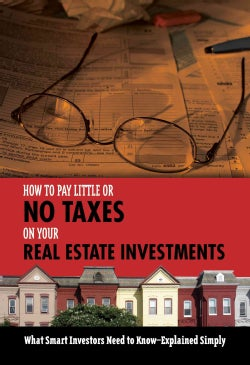 How to Pay Little or No Taxes on Your Real Estate Investments: What Smart Investors Need to Know--Explained Simply (Paperback)