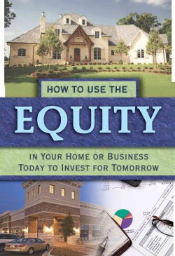 How to Use the Equity in Your Home or Business Today to Invest for Tomorrow (Paperback)