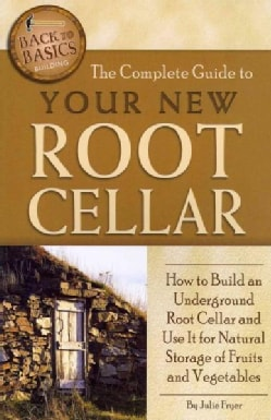 The Complete Guide to Your New Root Cellar: How to Build an Underground Root Cellar and Use It for Natural Storag... (Paperback)
