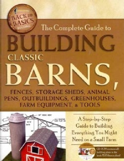The Complete Guide to Building Classic Barns, Fences, Storage Sheds, Animal Pens, Outbuildings, Greenhouses, Farm Equipment, ...