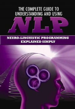 The Complete Guide to Understanding and Using NLP: Neuro-Linguistic Programming Explained Simply (Paperback)