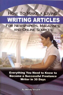 How to Make a Living Writing Articles for Newspapers, Magazines, and Online Sources: Everything You Need to Know ... (Paperback)