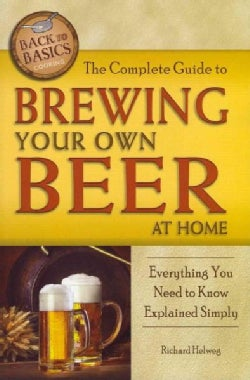 The Complete Guide to Brewing Your Own Beer at Home: Everything You Need to Know Explained Simply (Paperback)