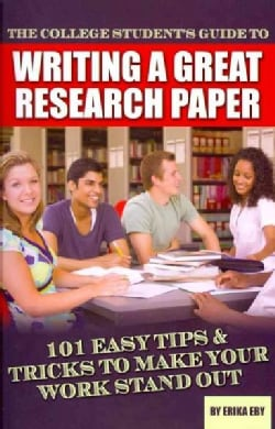 The College Student's Guide to Writing a Great Research Paper: 101 Easy Tips & Tricks to Make Your Work Stand Out (Paperback)