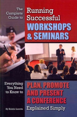 The Complete Guide to Running Successful Workshops & Seminars: Everything You Need to Know to Plan, Promote and P... (Paperback)