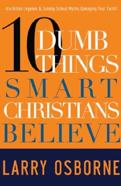 10 Dumb Things Smart Christians Believe: Are Urban Legends & Sunday - School Myths Damaging Your Faith? (Paperback)