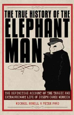 The True History of the Elephant Man: The Definitive Account of the Tragic and Extraordinary Life of Joseph Carey... (Paperback)