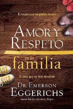 Amor Y Respeto En La Familia: El Respeto Que Los Padres Desean, El Amor Que Los Hijos Necesitan (Paperback)