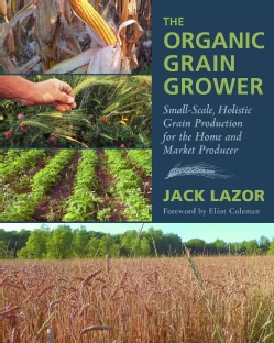 The Organic Grain Grower: Small-Scale, Holistic Grain Production for the Home and Market Producer (Hardcover)
