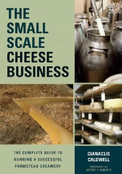 The Small Scale Cheese Business: The Complete Guide to Running a Successful Farmstead Creamery (Paperback)