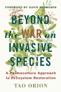 Beyond the War on Invasive Species: A Permaculture Approach to Ecosystem Restoration (Paperback)