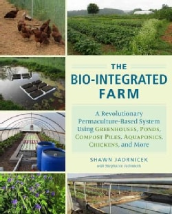 The Bio-Integrated Farm: A Revolutionary Permaculture-Based System Using Greenhouses, Ponds, Compost Piles, Aquap... (Paperback)