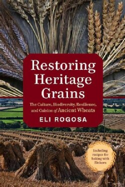 Restoring Heritage Grains: The Culture, Biodiversity, Resilience, and Cuisine of Ancient Wheats (Paperback)