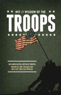 The Wit & Wisdom of Our Troops: An Inspiring Collection of Quotes Honoring Our Courageous Military Men and Women (Hardcover)