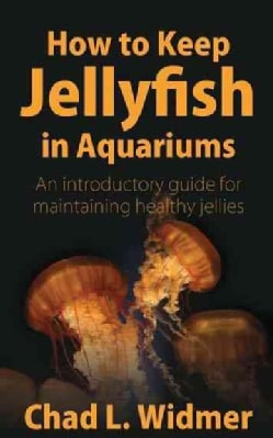 How to Keep Jellyfish in Aquariums: An Introductory Guide for Maintaining Healthy Jellies (Paperback)