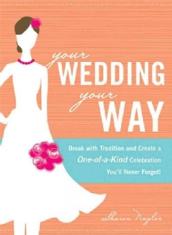 Your Wedding, Your Way: Break With Tradition and Create a One-of-a-Kind Celebration You'll Never Forget! (Paperback)