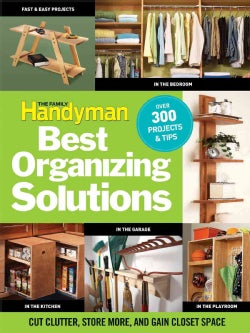 The Family Handyman's Best Organizing Solutions: Cut Clutter, Store More, and Gain Closet Space (Paperback)