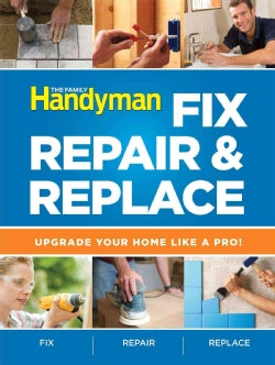 The Family Handyman Fix, Repair & Replace: Upgrade Your Home Like a Pro (Paperback)