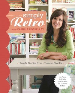 Simply Retro With Camille Roskelley: Fresh Quilts from Classic Blocks: Use Precut Jelly Rolls, Charm Packs, Fat ... (Paperback)