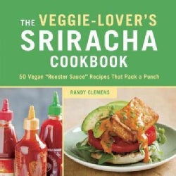"""The Veggie-Lover's Sriracha Cookbook: 50 Vegan """"Rooster Sauce"""" Recipes That Pack a Punch (Hardcover)"""