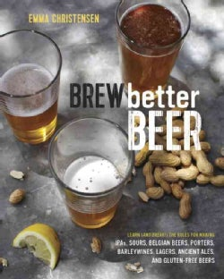 Brew Better Beer: Learn and Break the Rules for Making Ipas, Sours, Pilsners, Stouts, and More (Hardcover)