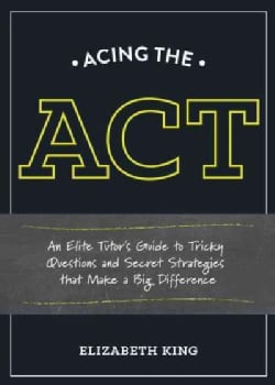 Acing the ACT: An Elite Tutor's Guide to Tricky Questions and Secret Strategies That Make a Big Difference (Paperback)