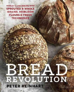 Bread Revolution: World-Class Baking With Sprouted & Whole Grains, Heirloom Flours & Fresh Techniques (Hardcover)