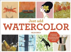 Just Add Watercolor: Inspiration & Painting Techniques from Contemporary Artists (Hardcover)
