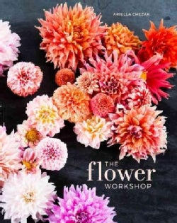The Flower Workshop: Lessons in Arranging Blooms, Branches, Fruits, and Foraged Materials (Hardcover)