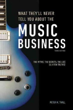 What They'll Never Tell You About the Music Business: The Complete Guide for Musicians, Songwriters, Producers, M... (Paperback)