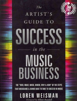 """The Artist's Guide to Success in the Music Business: The """"Who, What, When, Where, Why & How"""" of the Steps That Mu... (Paperback)"""