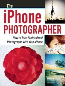 The iPhone Photographer: How to Take Professional Photographs With Your iPhone (Paperback)