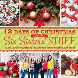 12 Days of Christmas With Six Sisters' Stuff: 144 Ideas for Traditions, Homemade Gifts, Recipes, and More (Paperback)