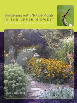 Gardening with Native Plants in the Upper Midwest: Bringing the Tallgrass Prairie Home (Paperback)