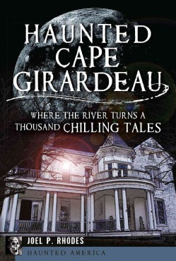 Haunted Cape Girardeau: Where the River Turns a Thousand Chilling Tales (Paperback)