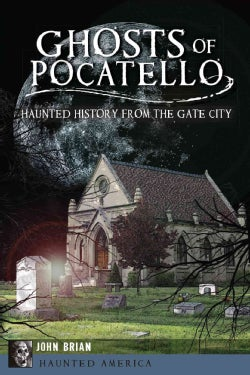 Ghosts of Pocatello: Haunted History from the Gate City (Paperback)