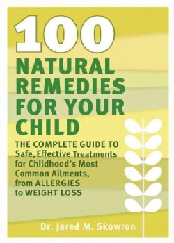 100 Natural Remedies for Your Child: The Complete Guide to Safe, Effective Treatments for Childhood's Most Common... (Paperback)