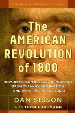 The American Revolution of 1800: How Jefferson Rescued Democracy from Tyranny and Faction - and What This Means T... (Hardcover)