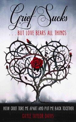 Grief Sucks ... But Love Bears All Things: How Grief Tore Me Apart and Put Me Back Together (Paperback)