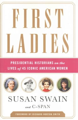 First Ladies: Presidential Historians on the Lives of 45 Iconic American Women (Hardcover)