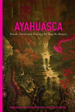 Ayahuasca: Rituals, Potions and Visionary Art from the Amazon (Hardcover)