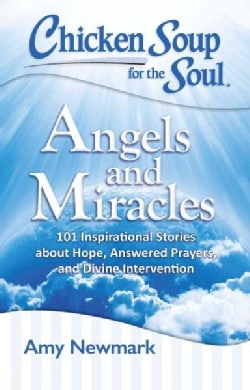 Chicken Soup for the Soul Angels and Miracles: 101 Inspirational Stories About Hope, Answered Prayers, and Divine... (Paperback)