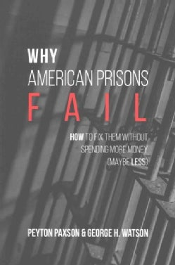 Why American Prisons Fail: How to Fix Them Without Spending More Money (Maybe Less) (Paperback)