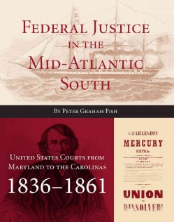 Federal Justice in the Mid-Atlantic South: United States Courts from Maryland to the Carolinas, 1836 - 1861 (Hardcover)