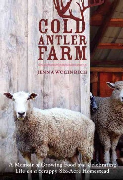 Cold Antler Farm: A Memoir of Growing Food and Celebrating Life on a Scrappy Six-Acre Homestead (Paperback)