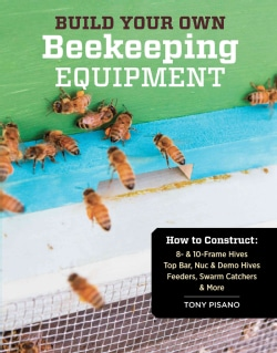 Build Your Own Beekeeping Equipment: How to Construct 8- & 10-frame Hives; Top Bar, Nuc & Demo Hives; Feeders, Sw... (Paperback)