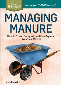 Managing Manure: How to Store, Compost, and Use Organic Livestock Wastes (Paperback)